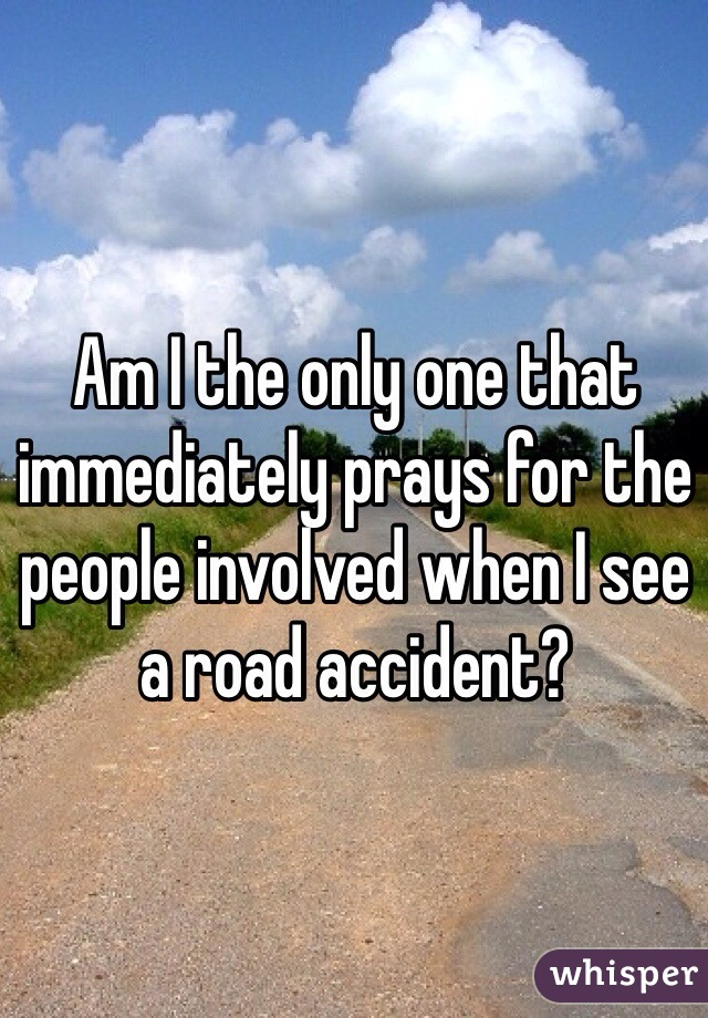 Am I the only one that immediately prays for the people involved when I see a road accident?