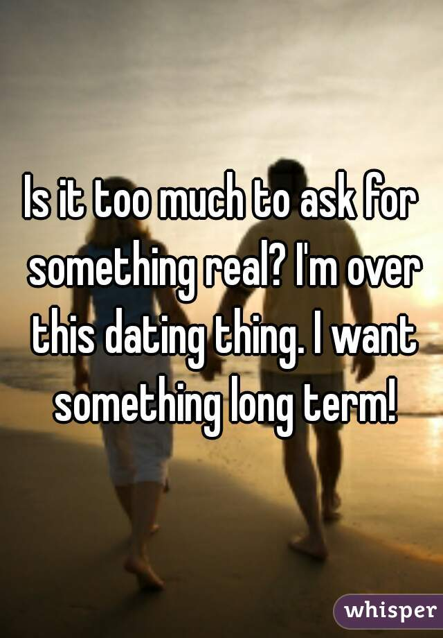 Is it too much to ask for something real? I'm over this dating thing. I want something long term!