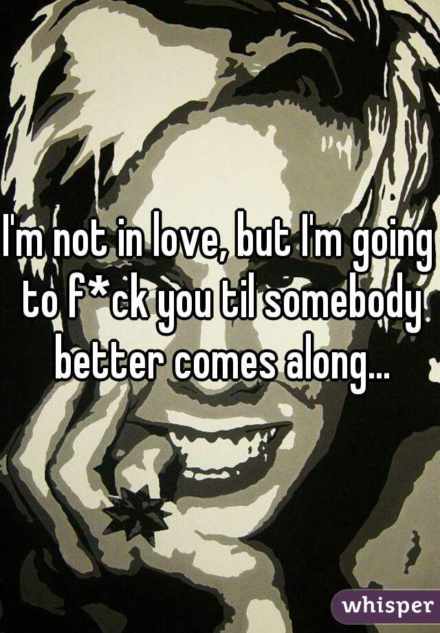 I'm not in love, but I'm going to f*ck you til somebody better comes along...