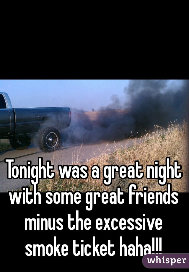 Tonight was a great night with some great friends minus the excessive smoke ticket haha!!!