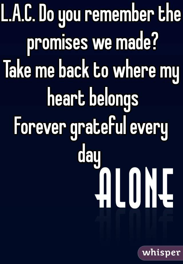 L.A.C. Do you remember the promises we made? Take me back to where my heart belongs Forever grateful every  day