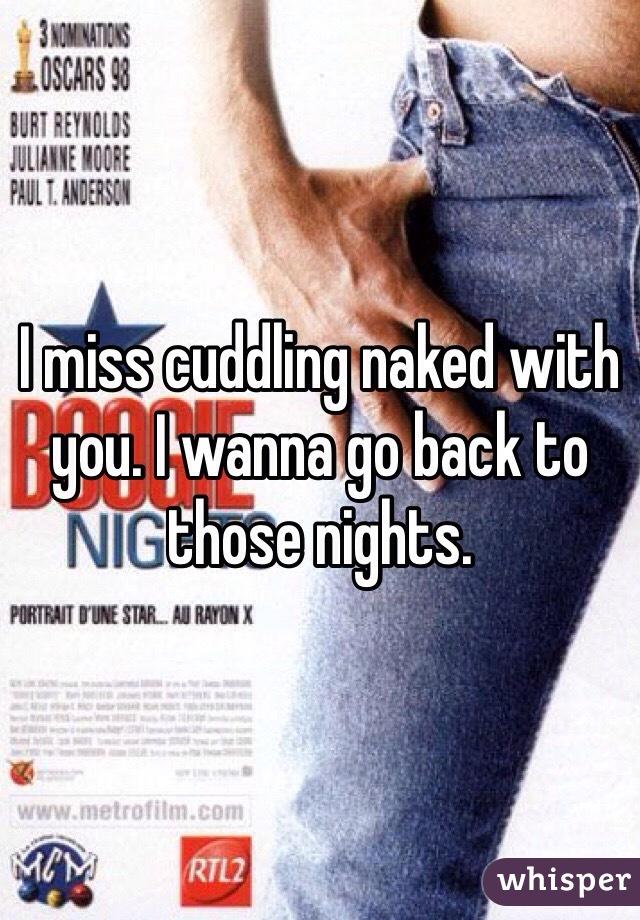 I miss cuddling naked with you. I wanna go back to those nights.