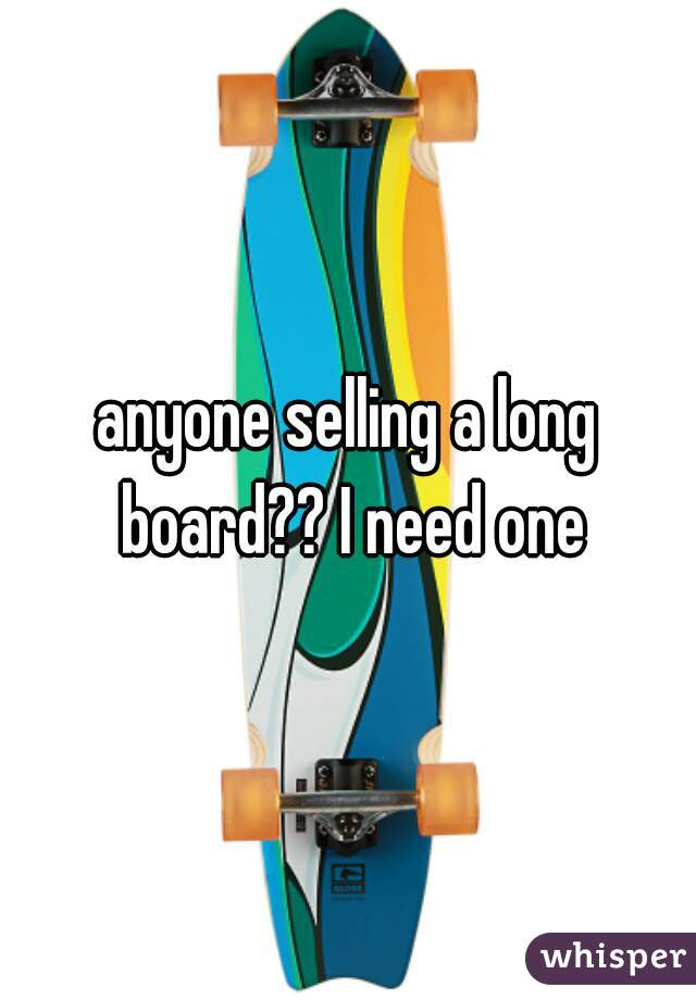 anyone selling a long board?? I need one