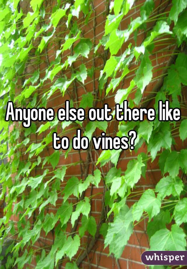 Anyone else out there like to do vines?