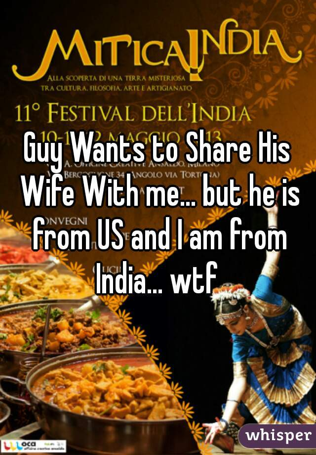 Guy Wants to Share His Wife With me... but he is from US and I am from India... wtf