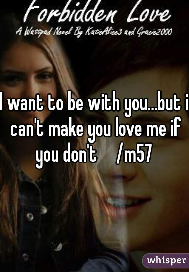 I want to be with you...but i can't make you love me if you don't     /m57