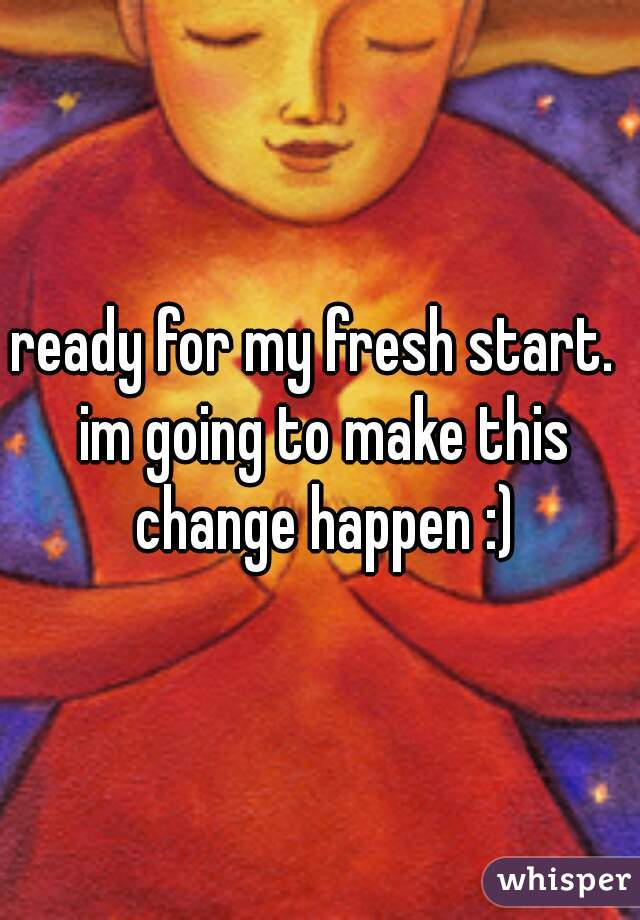 ready for my fresh start.  im going to make this change happen :)