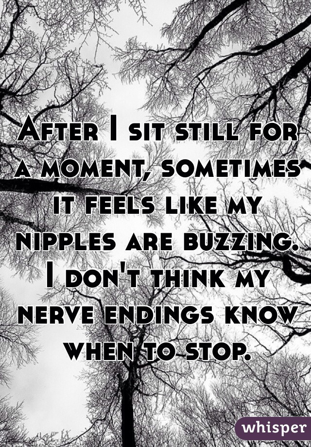 After I sit still for a moment, sometimes it feels like my nipples are buzzing. I don't think my nerve endings know when to stop.