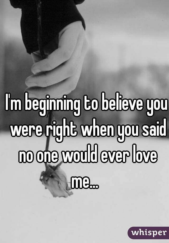 I'm beginning to believe you were right when you said no one would ever love me...