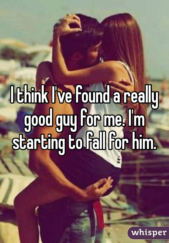 I think I've found a really good guy for me. I'm starting to fall for him.