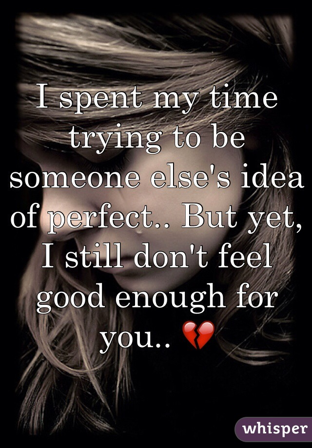 I spent my time trying to be someone else's idea of perfect.. But yet, I still don't feel good enough for you.. 💔