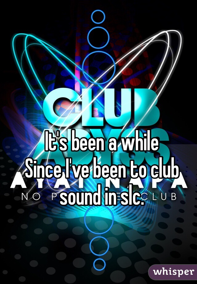 It's been a while Since I've been to club sound in slc.