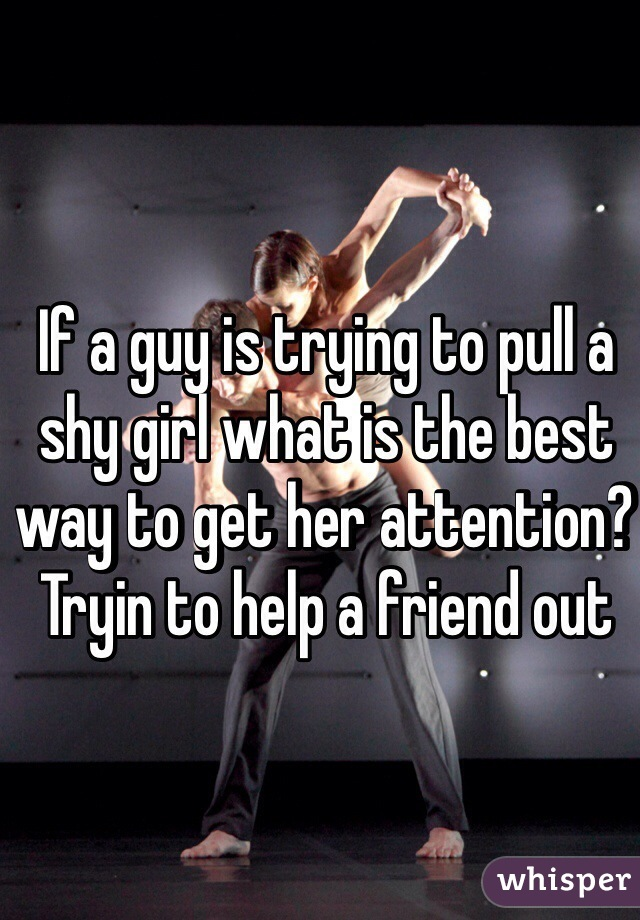 If a guy is trying to pull a shy girl what is the best way to get her attention? Tryin to help a friend out