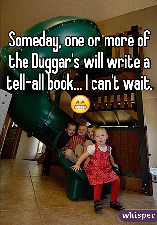 Someday, one or more of the Duggar's will write a tell-all book... I can't wait. 😁