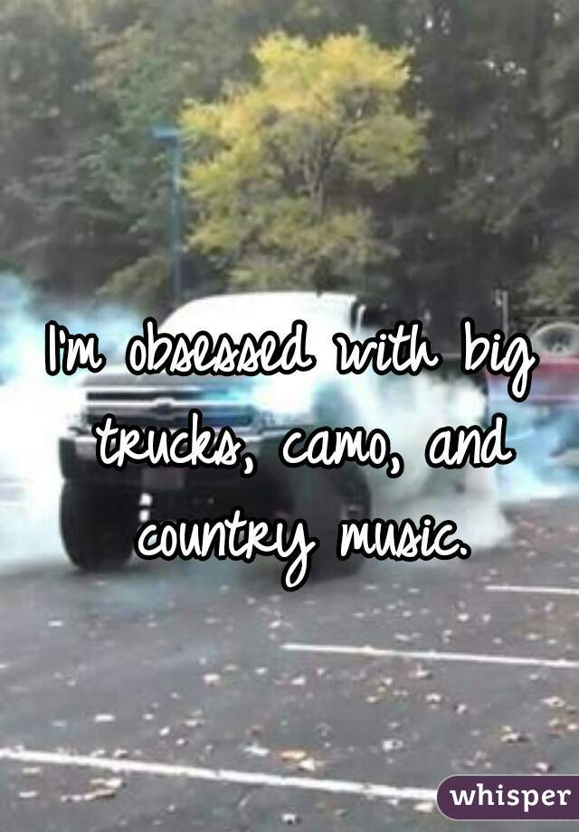I'm obsessed with big trucks, camo, and country music.