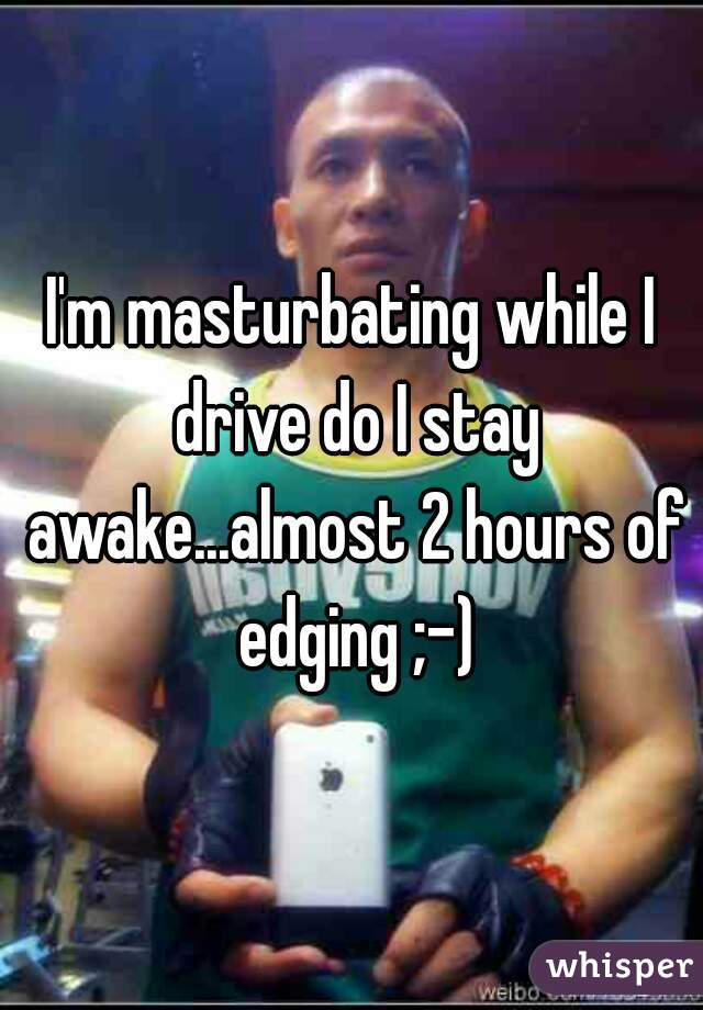 I'm masturbating while I drive do I stay awake...almost 2 hours of edging ;-)