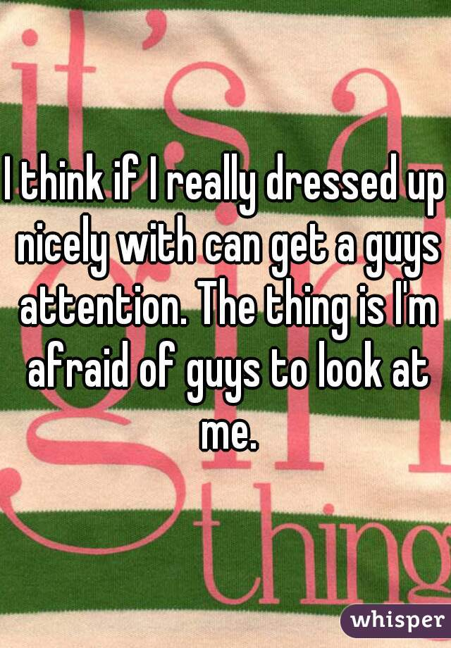 I think if I really dressed up nicely with can get a guys attention. The thing is I'm afraid of guys to look at me.