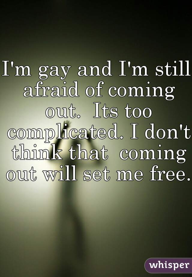 I'm gay and I'm still afraid of coming out.  Its too complicated. I don't think that  coming out will set me free.