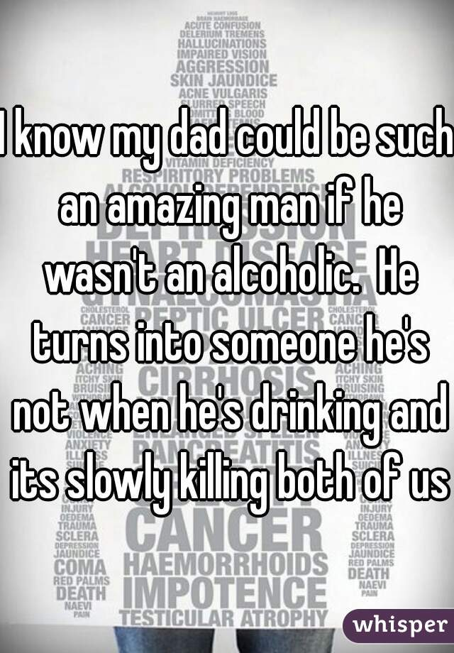 I know my dad could be such an amazing man if he wasn't an alcoholic.  He turns into someone he's not when he's drinking and its slowly killing both of us
