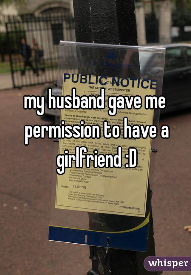 my husband gave me permission to have a girlfriend :D