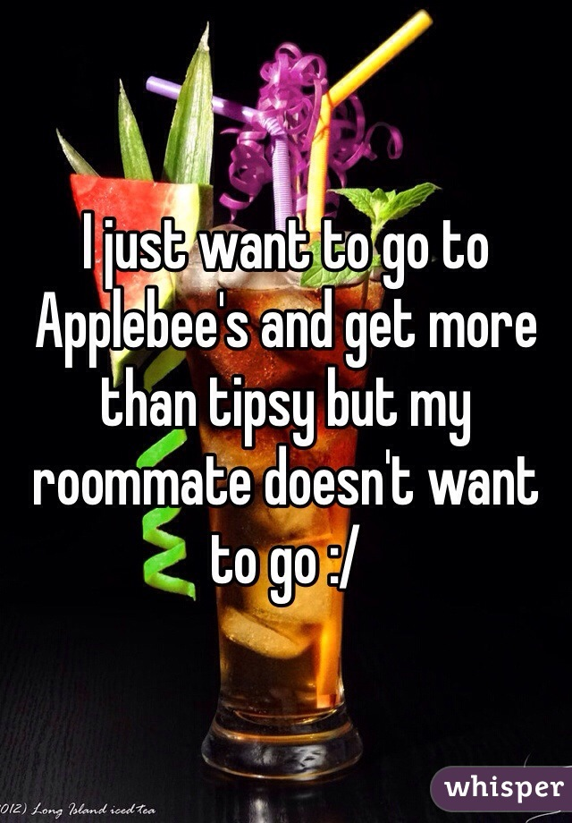 I just want to go to Applebee's and get more than tipsy but my roommate doesn't want to go :/