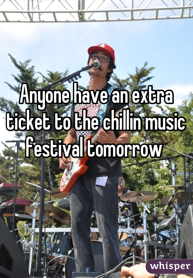 Anyone have an extra ticket to the chillin music festival tomorrow