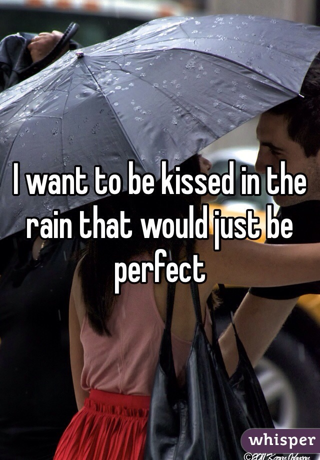 I want to be kissed in the rain that would just be perfect