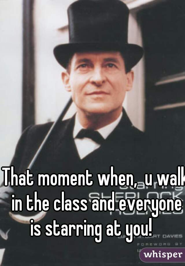 That moment when,  u walk in the class and everyone is starring at you!