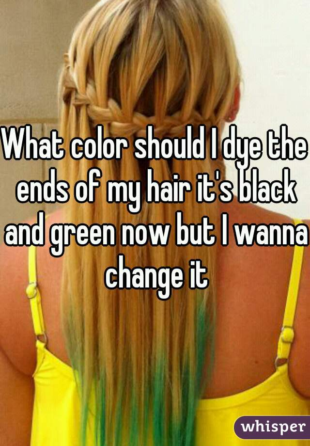 What color should I dye the ends of my hair it's black and green now but I wanna change it