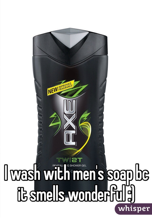 I wash with men's soap bc it smells wonderful :)