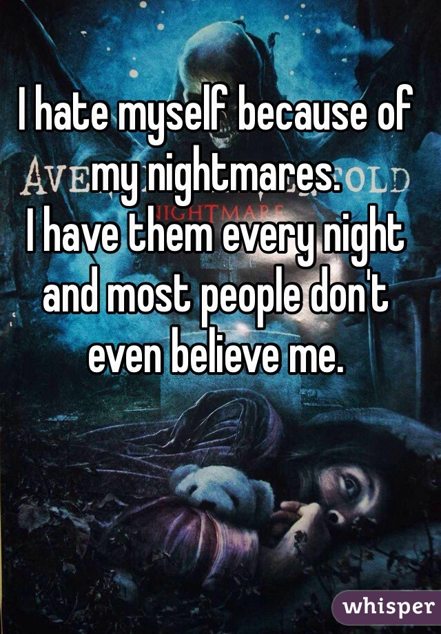 I hate myself because of my nightmares.  I have them every night and most people don't even believe me.
