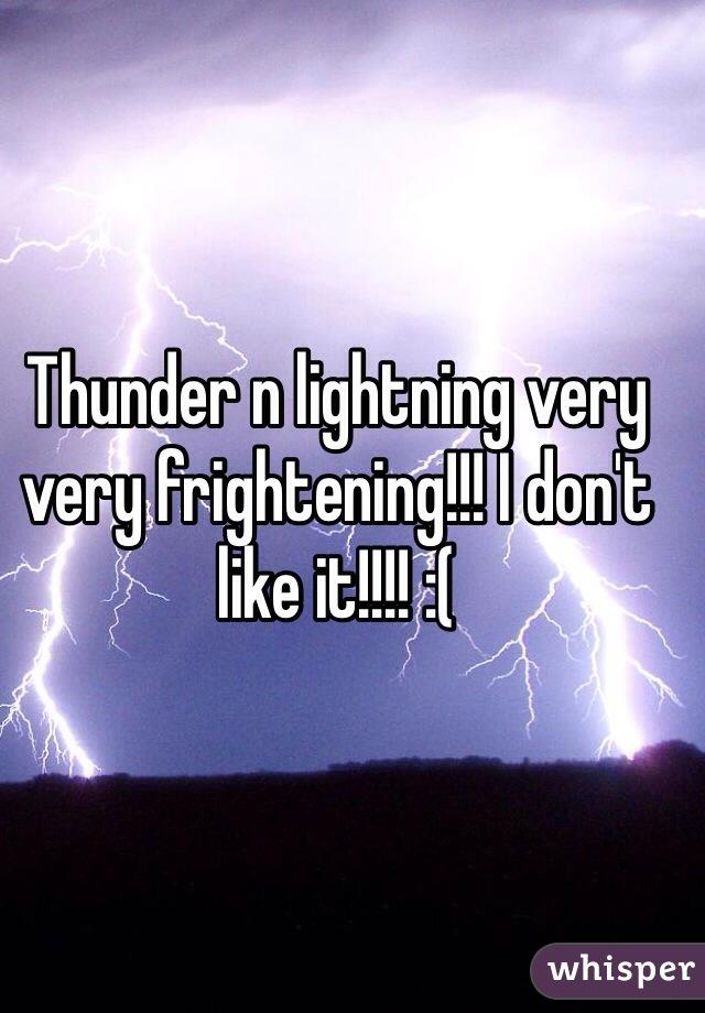 Thunder n lightning very very frightening!!! I don't like it!!!! :(