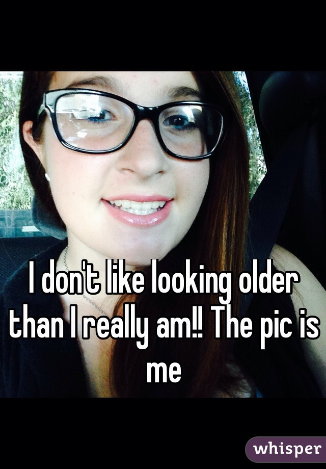 I don't like looking older than I really am!! The pic is me