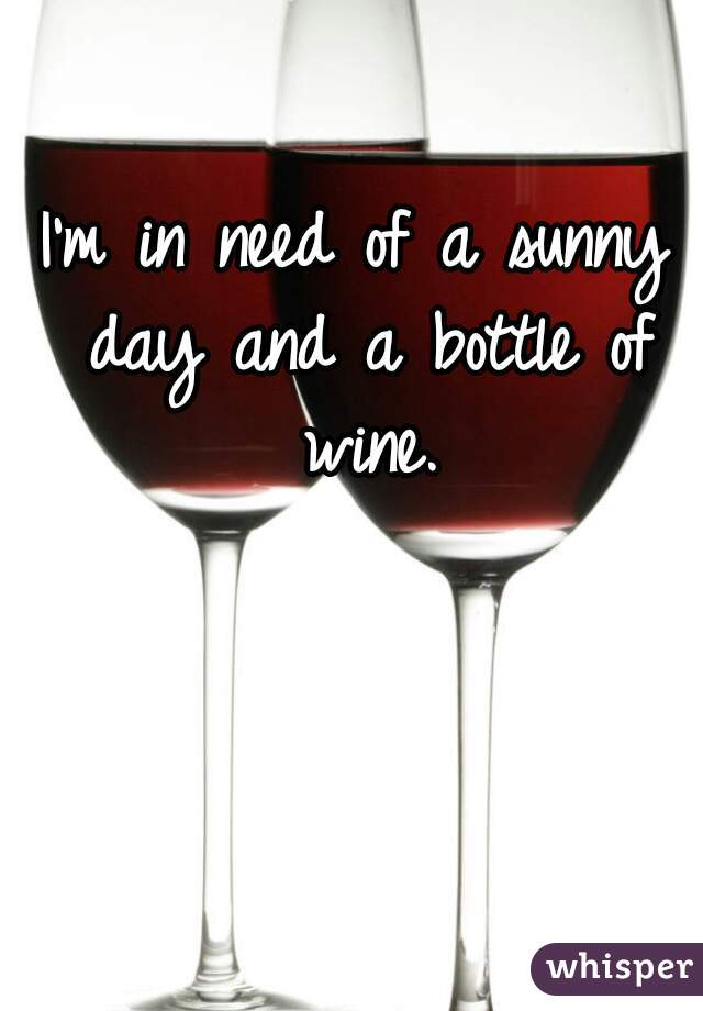 I'm in need of a sunny day and a bottle of wine.
