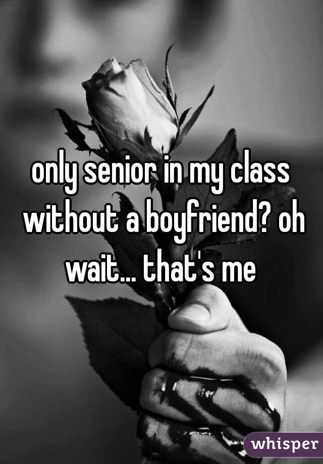 only senior in my class without a boyfriend? oh wait... that's me