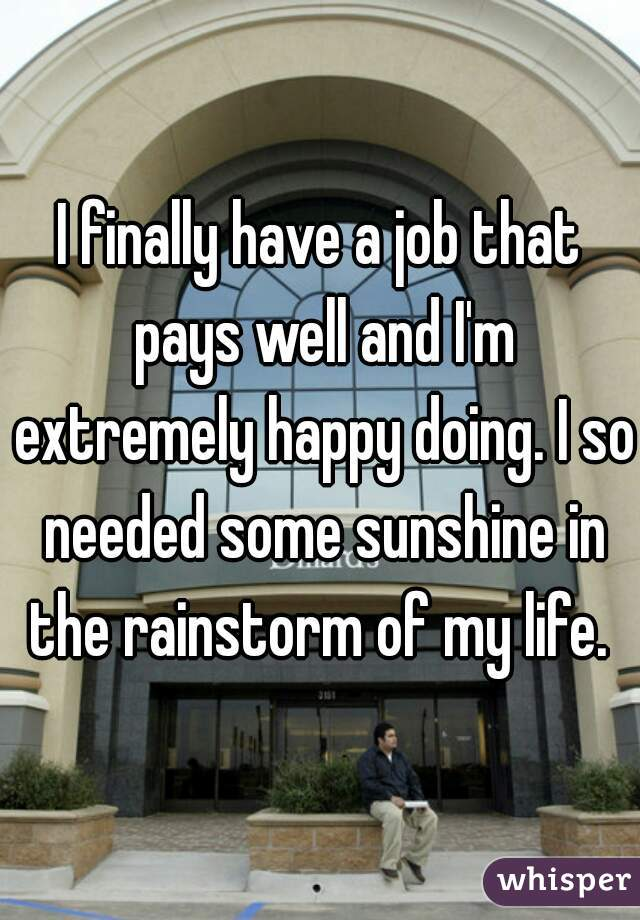 I finally have a job that pays well and I'm extremely happy doing. I so needed some sunshine in the rainstorm of my life.