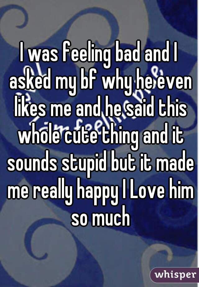 I was feeling bad and I asked my bf why he even likes me and he said this whole cute thing and it sounds stupid but it made me really happy I Love him so much