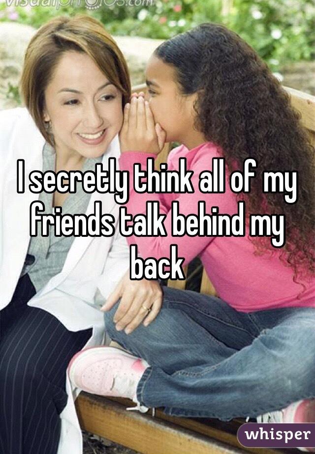 I secretly think all of my friends talk behind my back