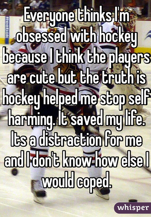 Everyone thinks I'm obsessed with hockey because I think the players are cute but the truth is hockey helped me stop self harming. It saved my life. Its a distraction for me and I don't know how else I would coped.