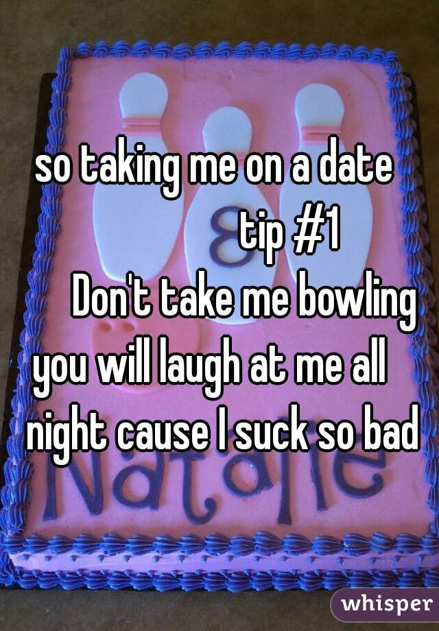 so taking me on a date                  tip #1       Don't take me bowling   you will laugh at me all     night cause I suck so bad