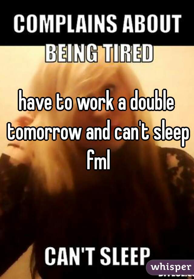 have to work a double tomorrow and can't sleep fml