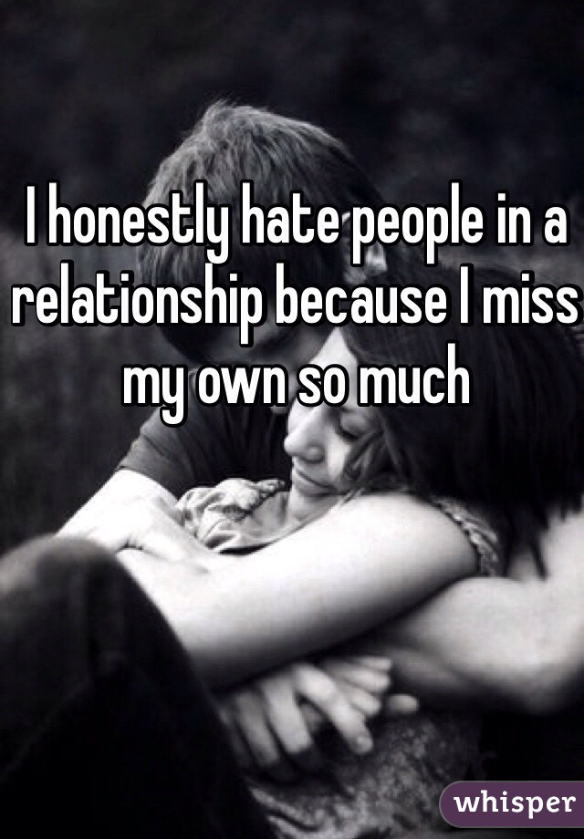 I honestly hate people in a relationship because I miss my own so much