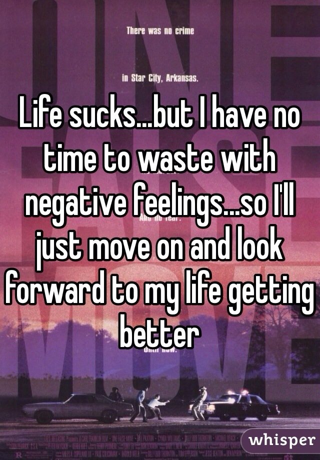 Life sucks...but I have no time to waste with negative feelings...so I'll just move on and look forward to my life getting better
