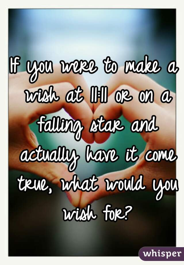 If you were to make a wish at 11:11 or on a falling star and actually have it come true, what would you wish for?