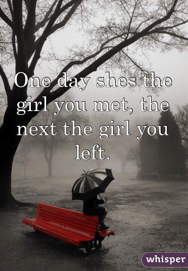 One day shes the girl you met, the next the girl you left.