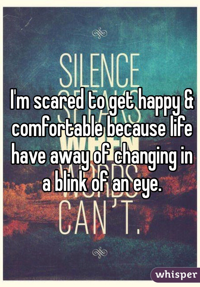 I'm scared to get happy & comfortable because life have away of changing in a blink of an eye.