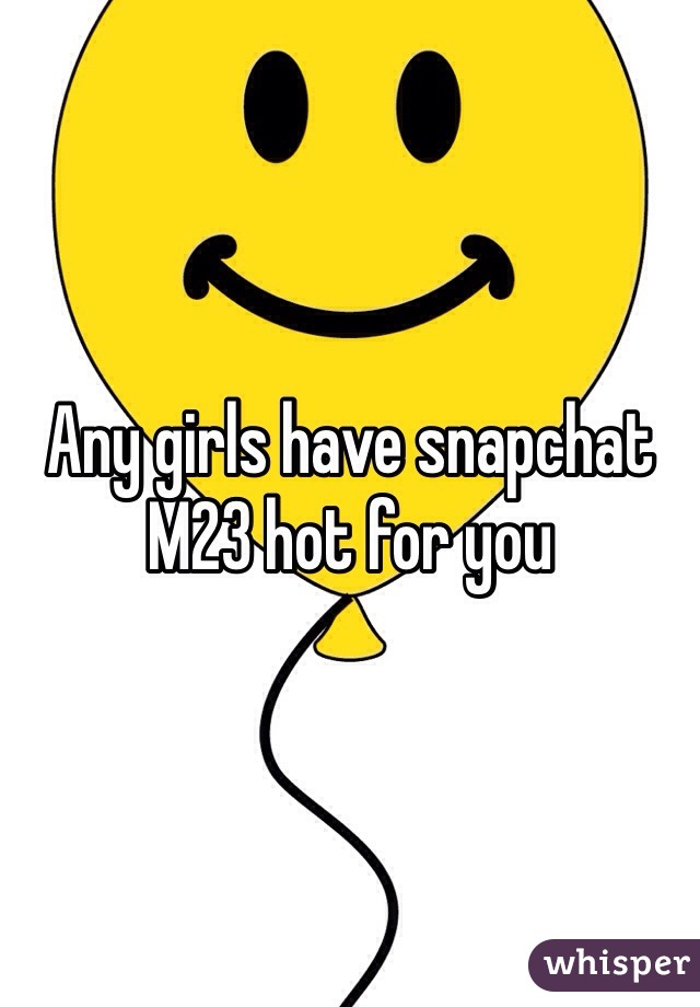 Any girls have snapchat M23 hot for you