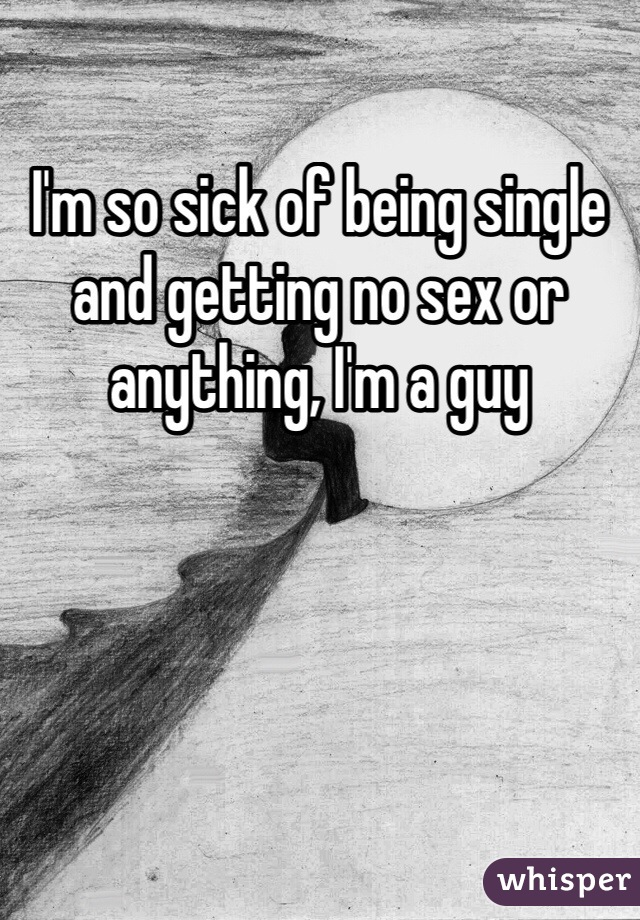 I'm so sick of being single and getting no sex or anything, I'm a guy