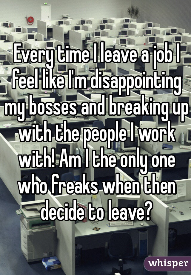 Every time I leave a job I feel like I'm disappointing my bosses and breaking up with the people I work with! Am I the only one who freaks when then decide to leave?