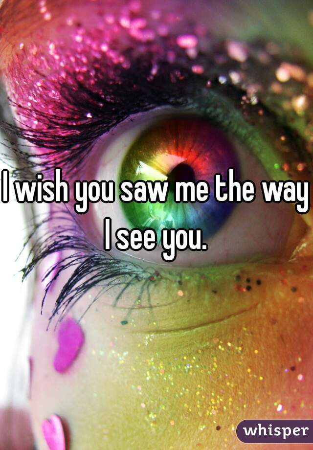 I wish you saw me the way I see you.
